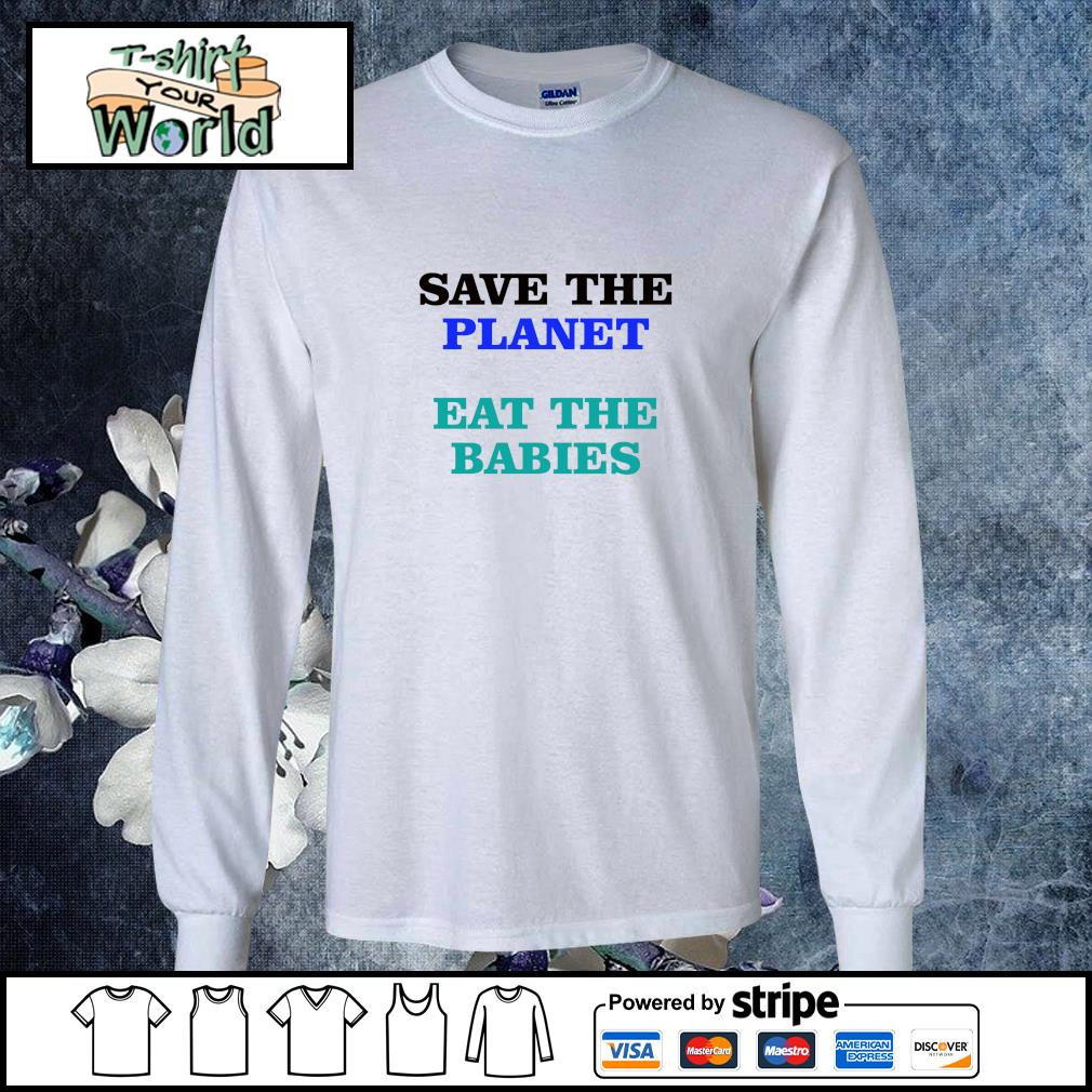 Save the planet eat the babies s longsleeve-tee
