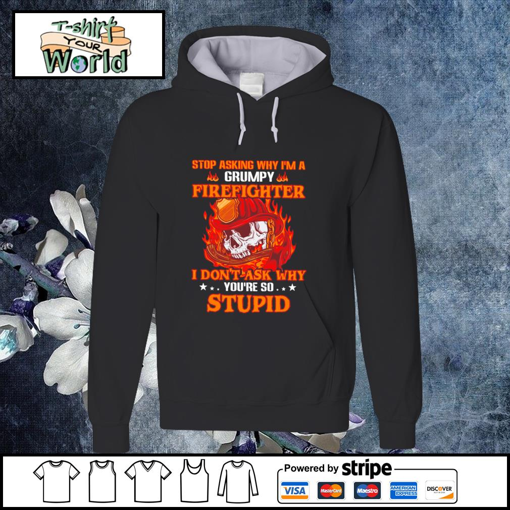 Stop asking I'm a grumpy firefighter I don't ask why you're so stupid s hoodie