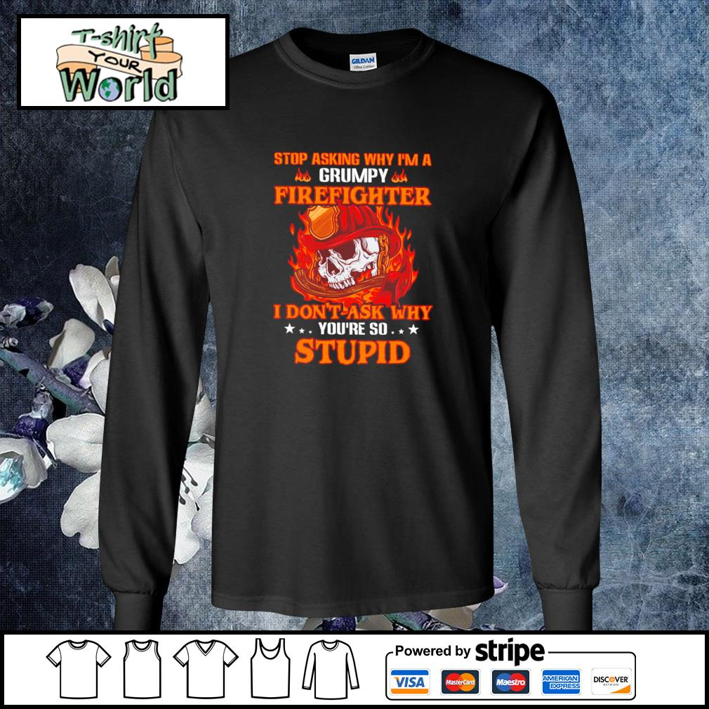 Stop asking I'm a grumpy firefighter I don't ask why you're so stupid s longsleeve-tee