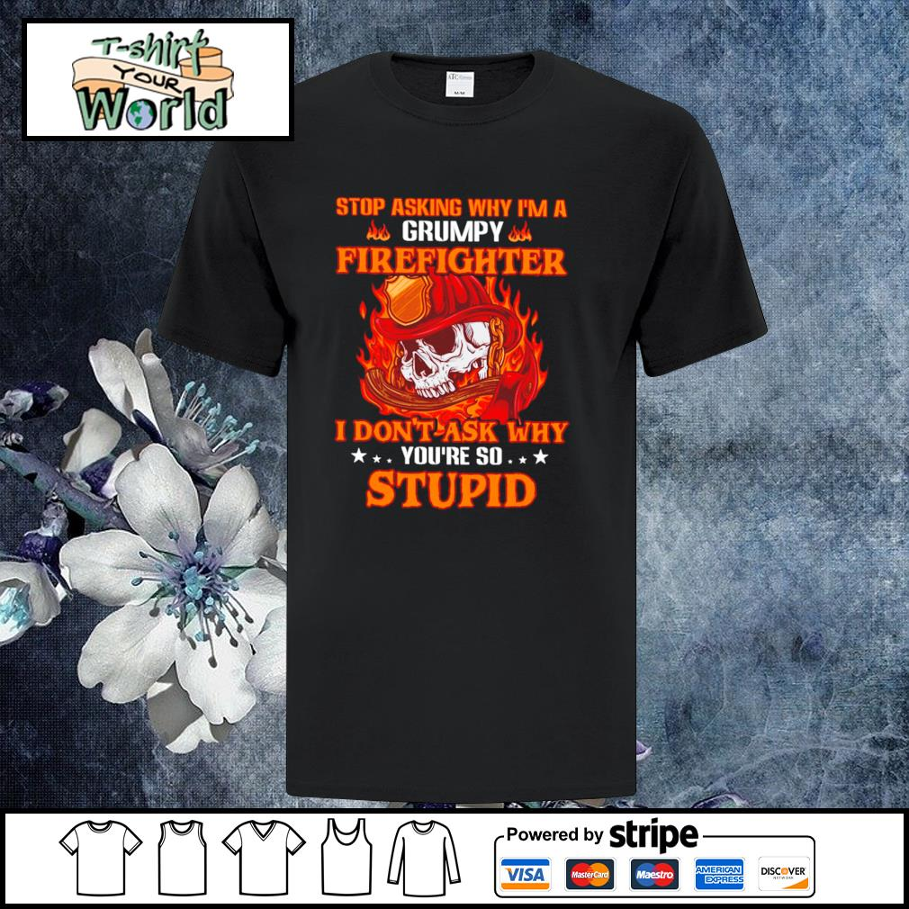 Stop asking I'm a grumpy firefighter I don't ask why you're so stupid shirt