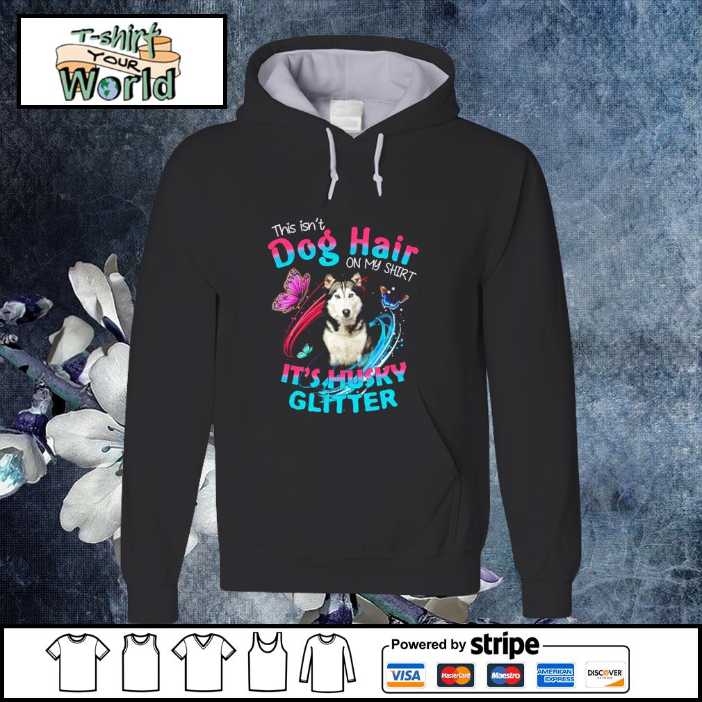 This isn_t dog hair on my shirt it_s husky glitter s hoodie