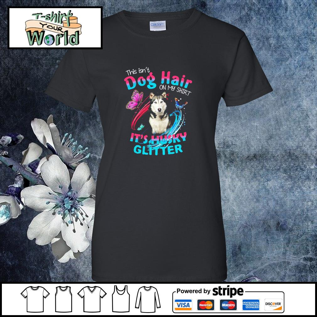 This isn_t dog hair on my shirt it_s husky glitter s ladies-tee