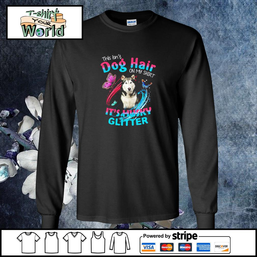 This isn_t dog hair on my shirt it_s husky glitter s longsleeve-tee