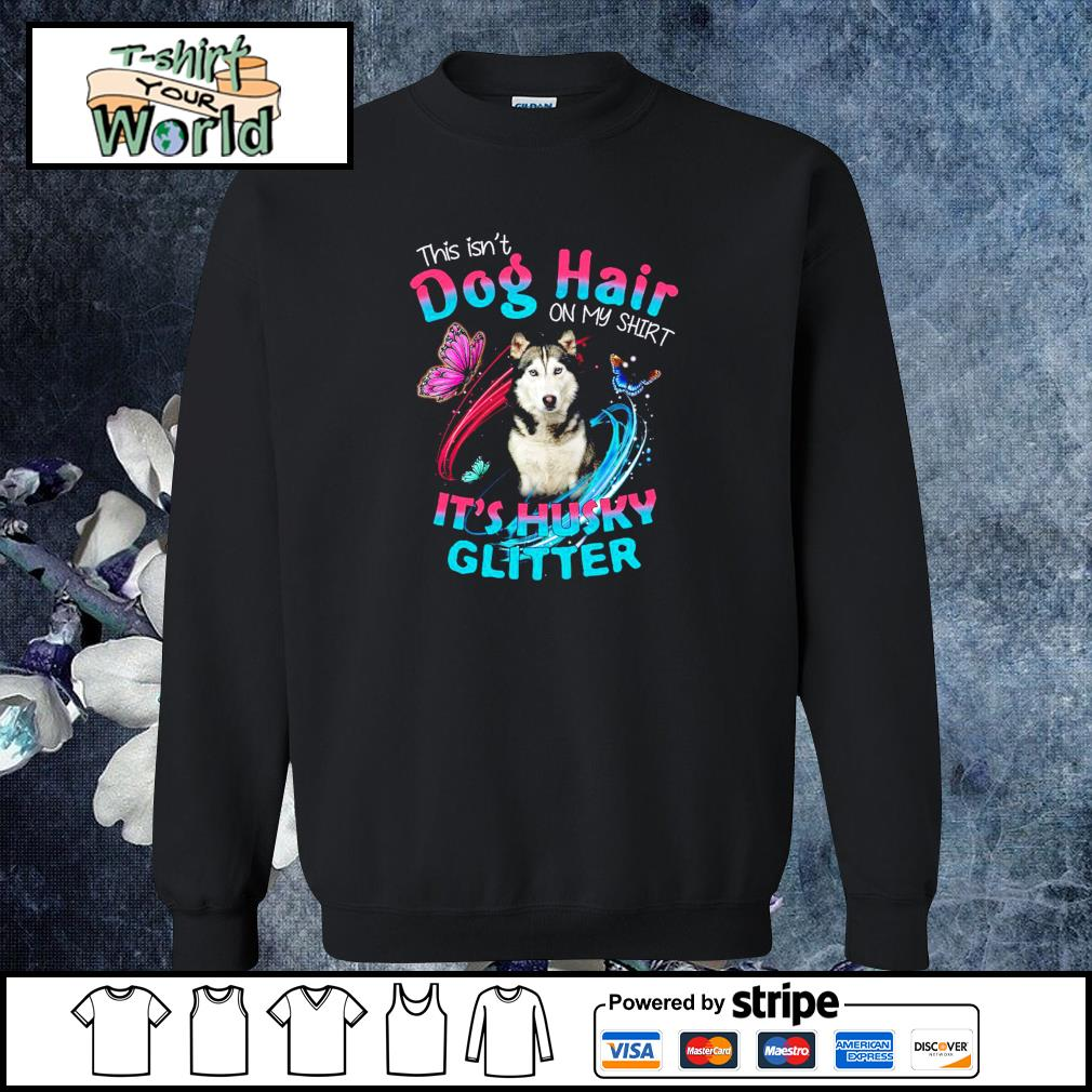 This isn_t dog hair on my shirt it_s husky glitter s sweater
