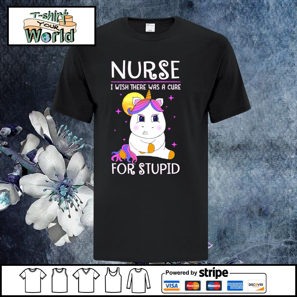 Unicorn nurse I wish there was a cure for stupid shirt
