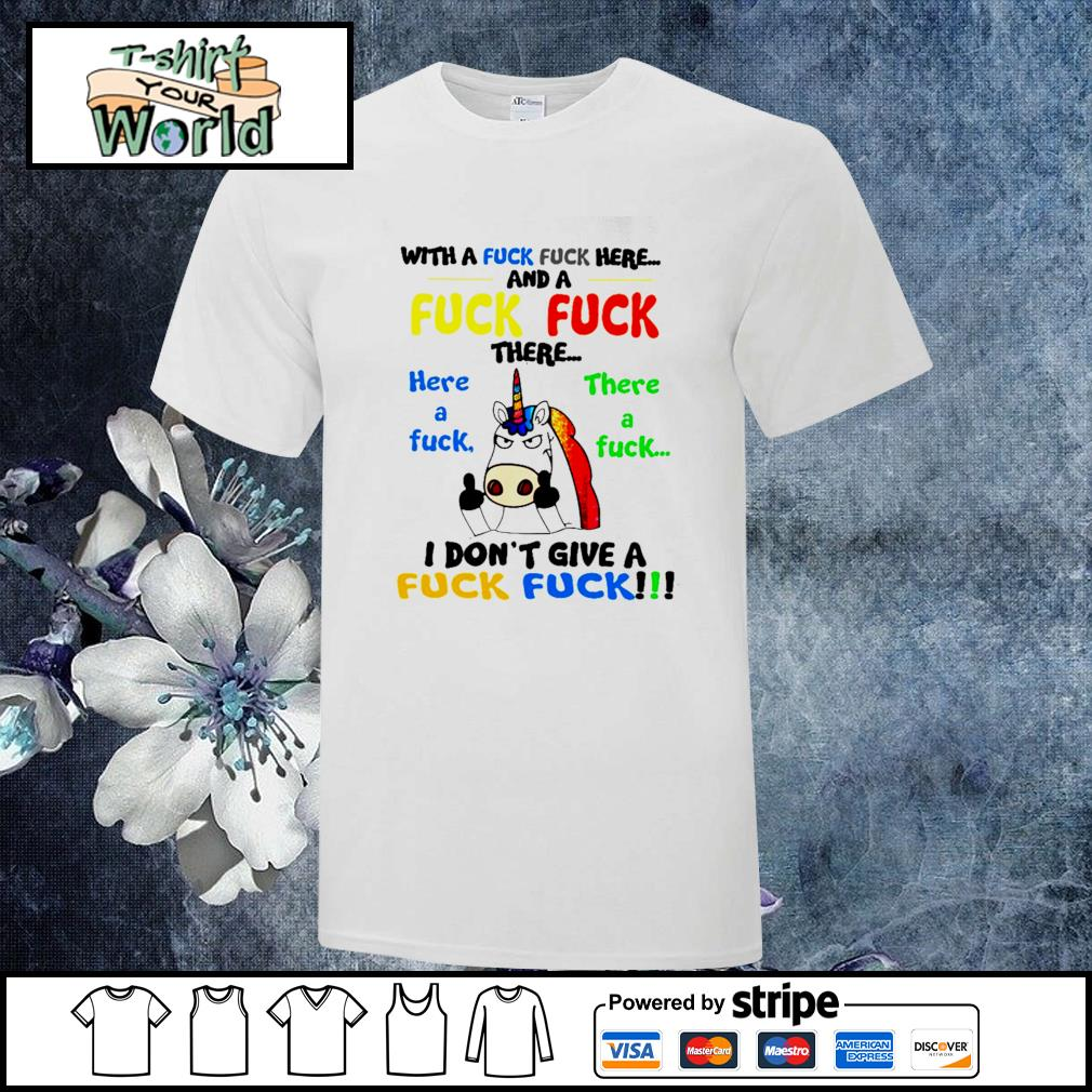 Unicorn with a fuck fuck here and a fuck fuck there shirt