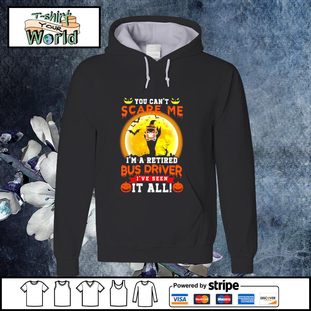 You can't scare me I'm a retired bus driver I've seen it all s hoodie