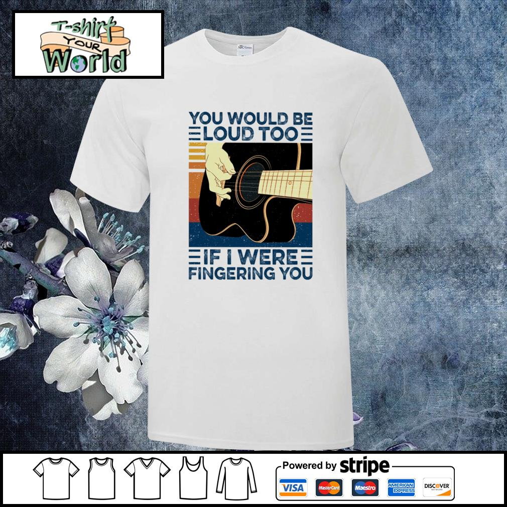 You would be loud too if I were fingering you guitar vintage shirt