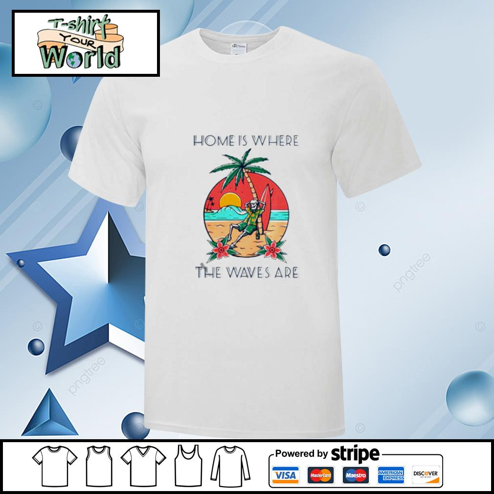 Home Is Where The Waves Are shirt