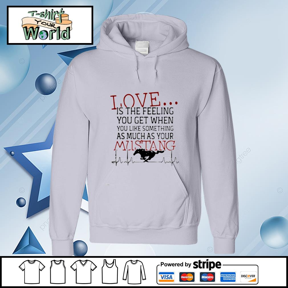 Love Is The Feeling You Get When You Like Something As Much As Your Mustang s hoodie