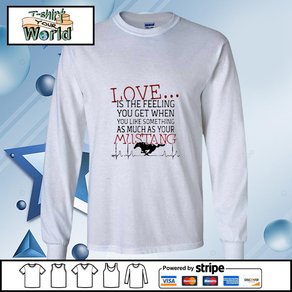 Love Is The Feeling You Get When You Like Something As Much As Your Mustang s longsleeve-tee