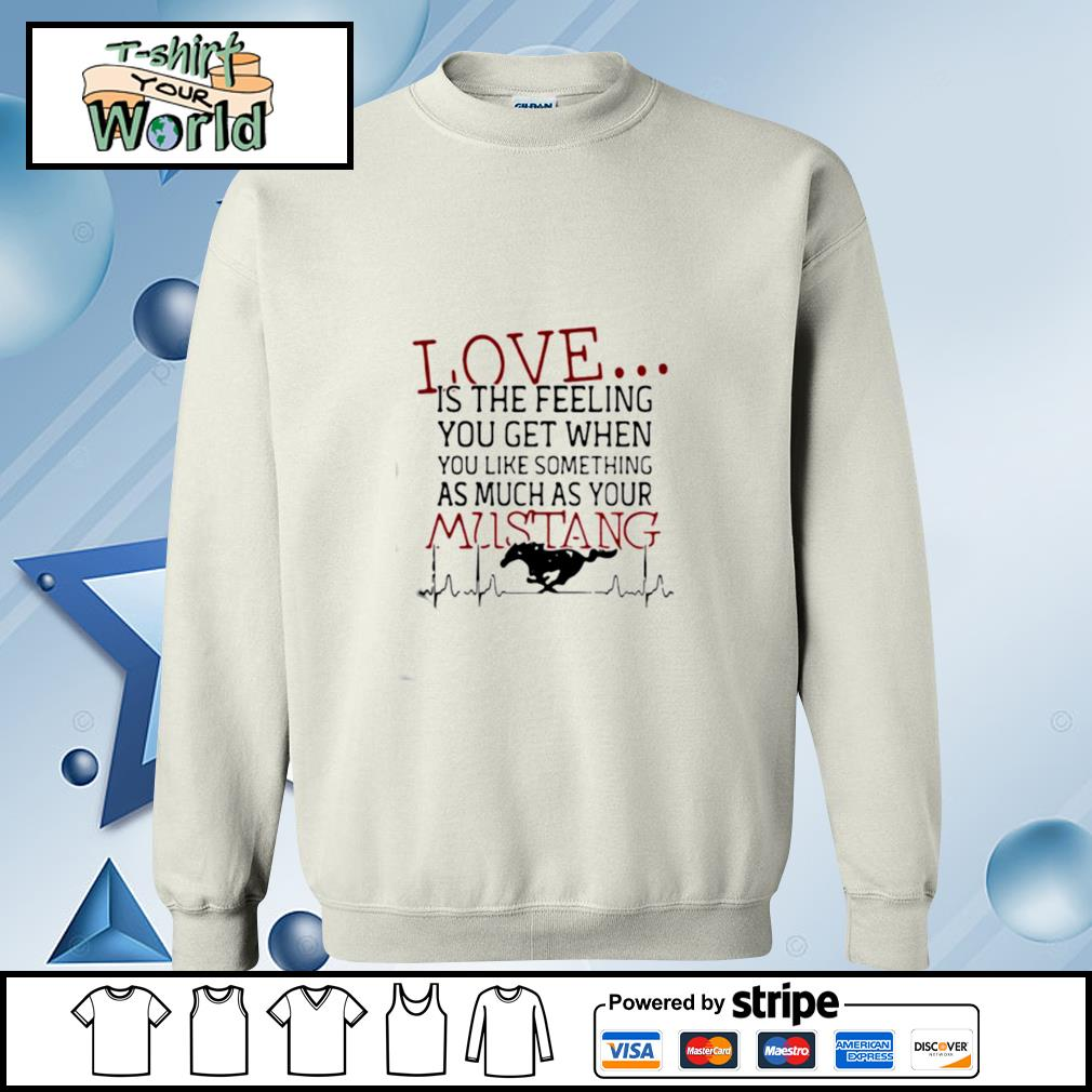 Love Is The Feeling You Get When You Like Something As Much As Your Mustang s sweater
