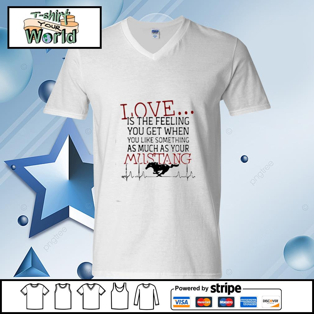Love Is The Feeling You Get When You Like Something As Much As Your Mustang s v-neck-t-shirt