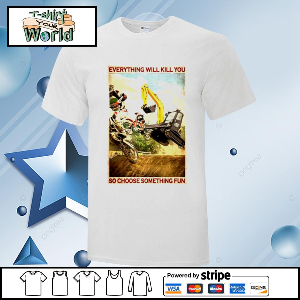 Motocross And Excavator Everything Will Kill You So Choose Something Fun shirt