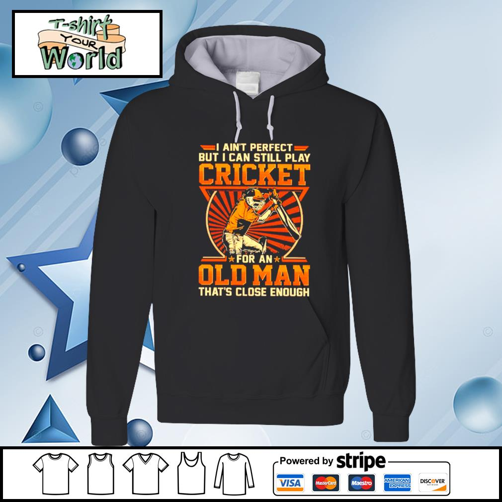 I Ain't Perfect But I Can Still Play Cricket For An Old Man That's Close Enough Shirt hoodie