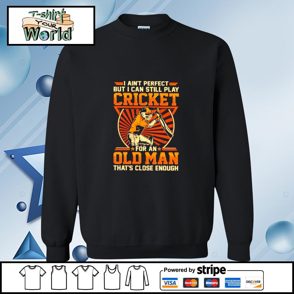 I Ain't Perfect But I Can Still Play Cricket For An Old Man That's Close Enough Shirt sweater