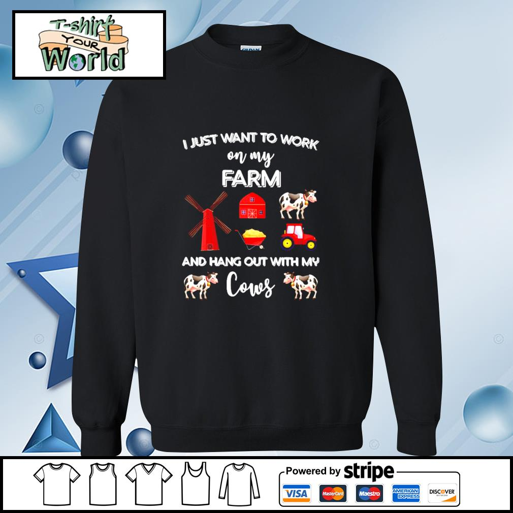 I Just Want To Work On My Farm And Hang Out With My Cows Shirt sweater