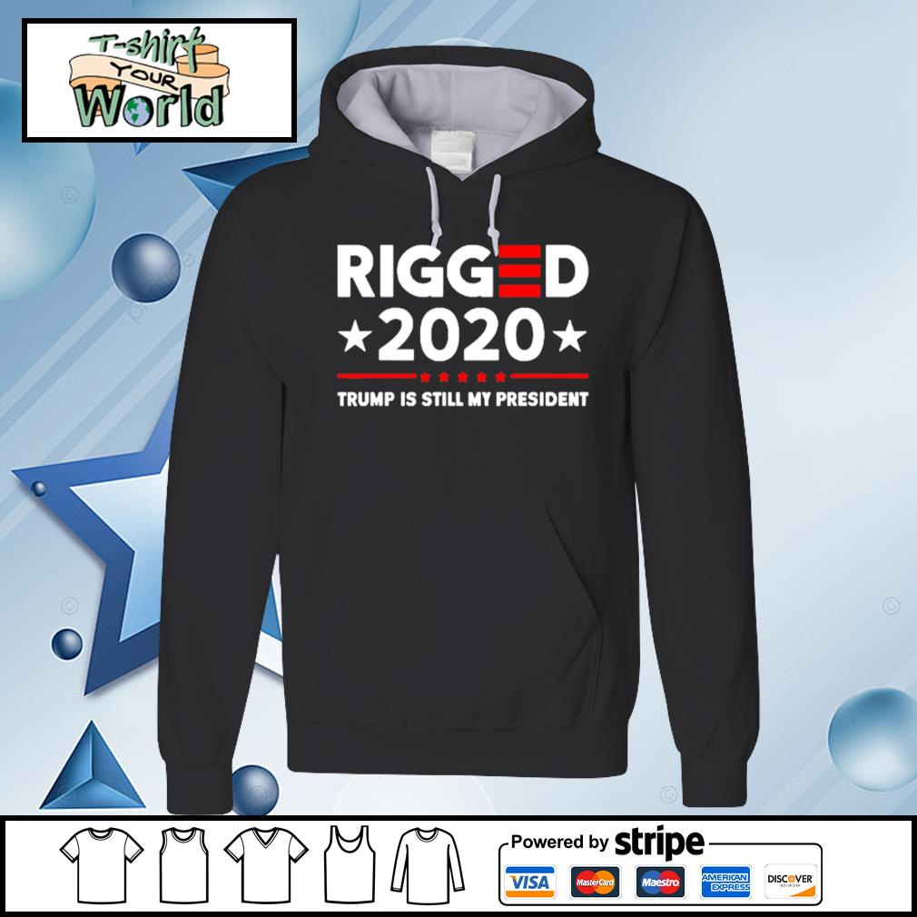 Rigged 2020 Election Voter Fraud Trump Is Still My President Shirt hoodie