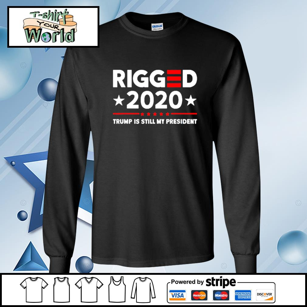 Rigged 2020 Election Voter Fraud Trump Is Still My President Shirt longsleeve-tee